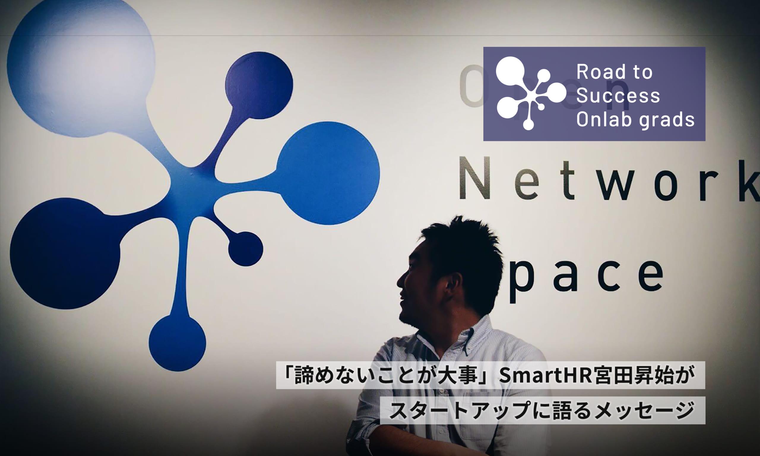「諦めないことが大事」SmartHR宮田昇始がスタートアップに語るメッセージ|Road to Success Onlab grads vol.4