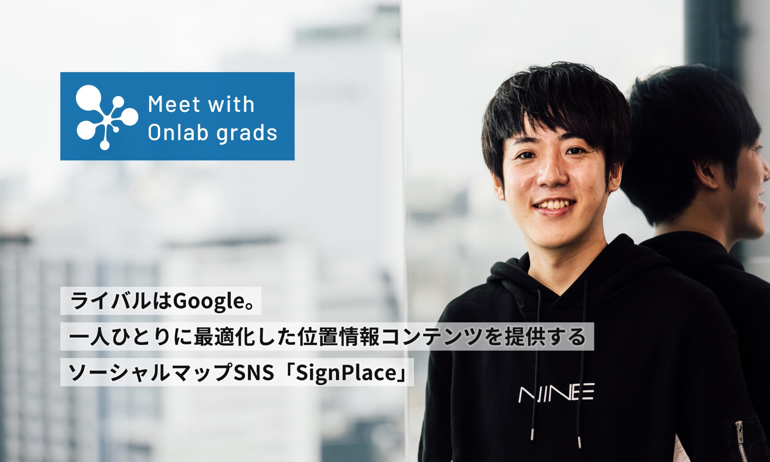 ライバルはGoogle。一人ひとりに最適化した位置情報コンテンツを提供するソーシャルマップSNS「SignPlace」|Meet with Onlab grads vol.14