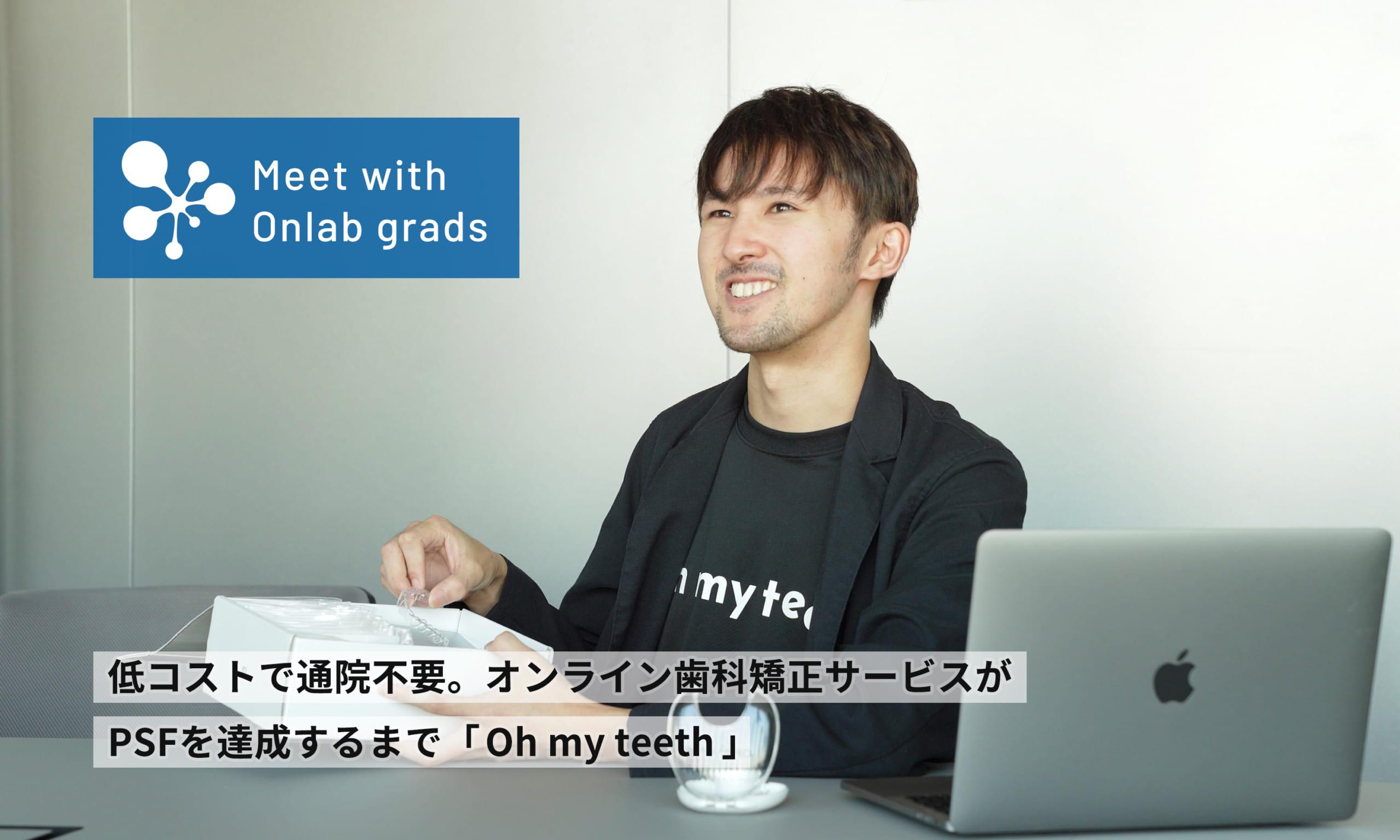 低コストで通院不要。オンライン歯科矯正サービスがPSFを達成するまで「Oh my teeth」|Meet with Onlab grads vol.16