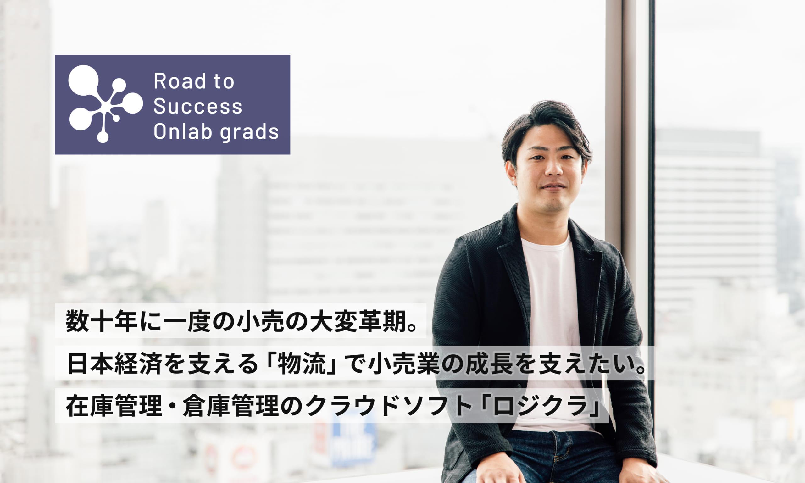 数十年に一度の小売の大変革期。日本経済を支える「物流」で小売業の成長を支えたい。在庫管理・倉庫管理のクラウドソフト「ロジクラ」|Road to Success Onlab grads vol.12